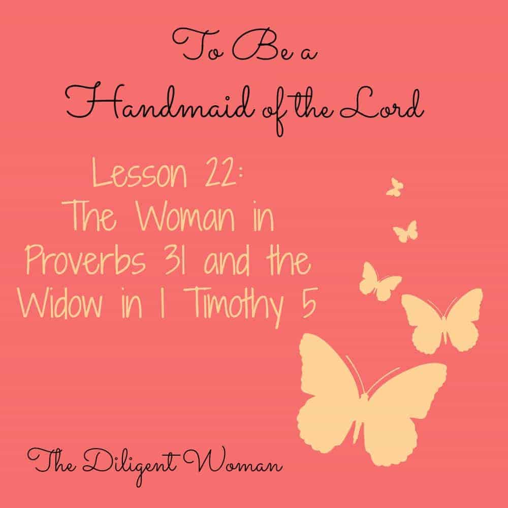 To Be a Handmaid of the Lord – Lesson 22 – The Woman of Proverbs 31 and the Widow in 1 Timothy 5
