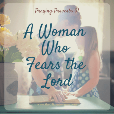 A Woman Who Fears the Lord – How to Pray Proverbs 31